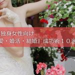 40代独身女性向け『恋愛・婚活・結婚』成功術10選!