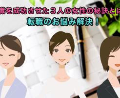 転職の悩み解決!転職を成功させた3人の女性の秘訣とは?